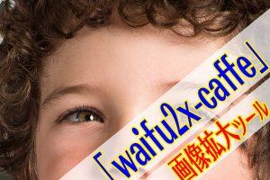 waifu2x-caffe 画像拡大ツール